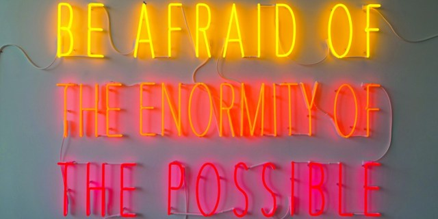 be_afraid_of_the_enormity_of_the_possible_